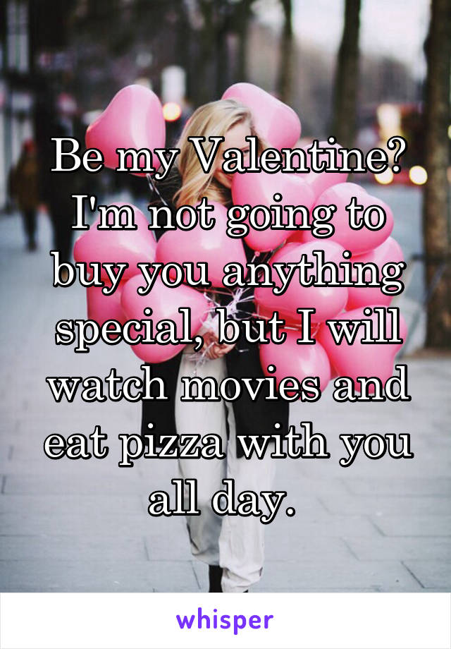 Be my Valentine? I'm not going to buy you anything special, but I will watch movies and eat pizza with you all day.