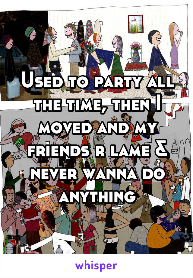 Used to party all the time, then I moved and my friends r lame & never wanna do anything