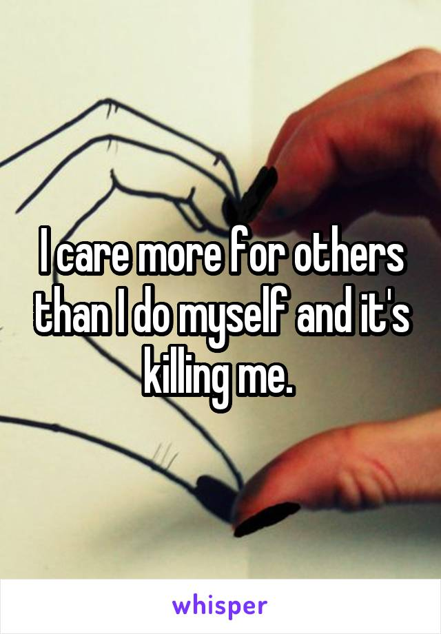 I care more for others than I do myself and it's killing me.