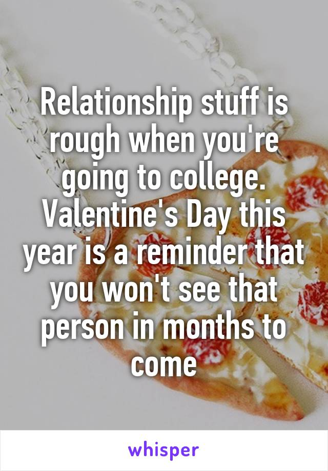 Relationship stuff is rough when you're going to college. Valentine's Day this year is a reminder that you won't see that person in months to come