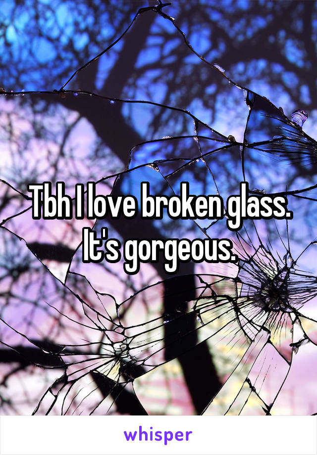 Tbh I love broken glass. It's gorgeous.
