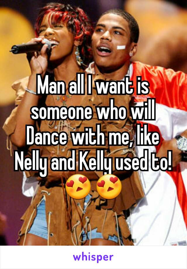 Man all I want is someone who will Dance with me, like Nelly and Kelly used to! 😍😍