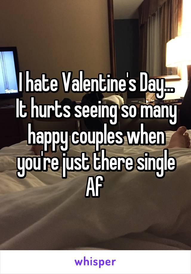 I hate Valentine's Day... It hurts seeing so many happy couples when you're just there single Af