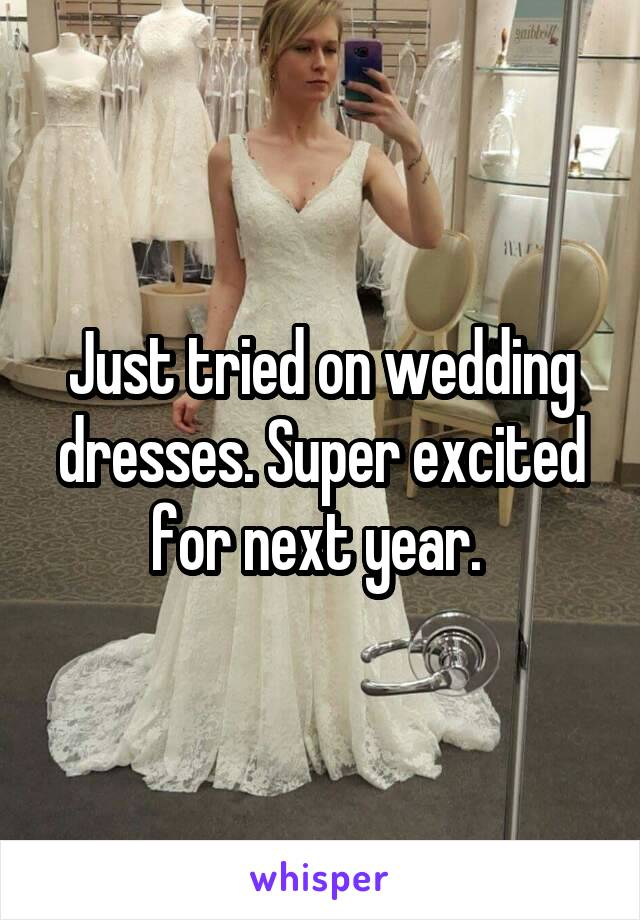 Just tried on wedding dresses. Super excited for next year.
