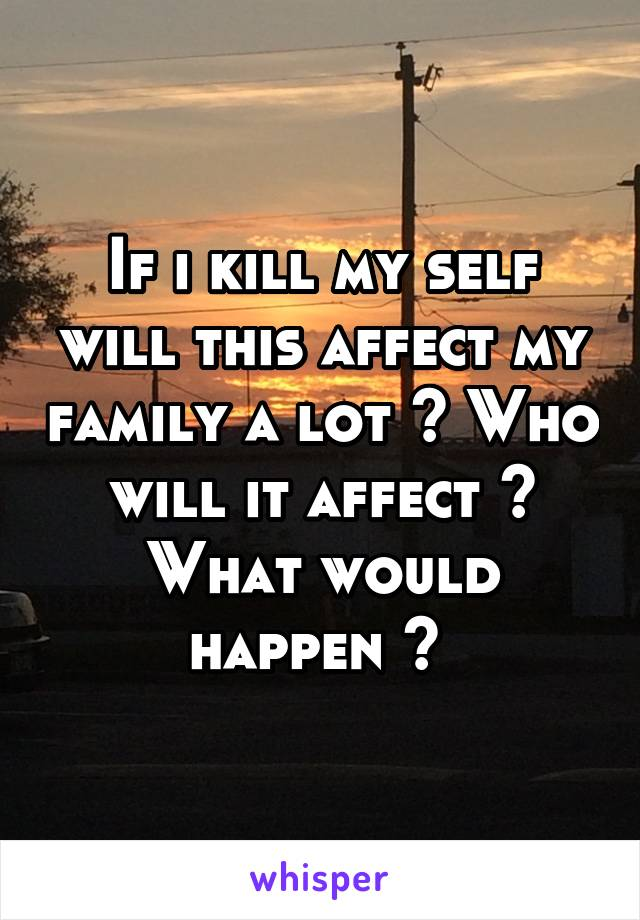If i kill my self will this affect my family a lot ? Who will it affect ? What would happen ?