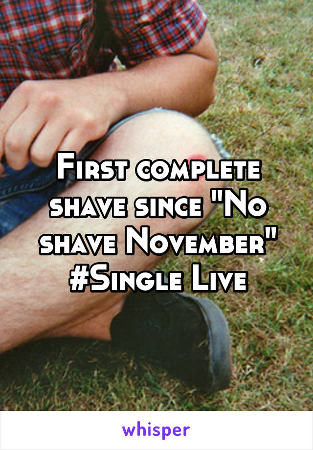 "First complete shave since ""No shave November"" #Single Live"