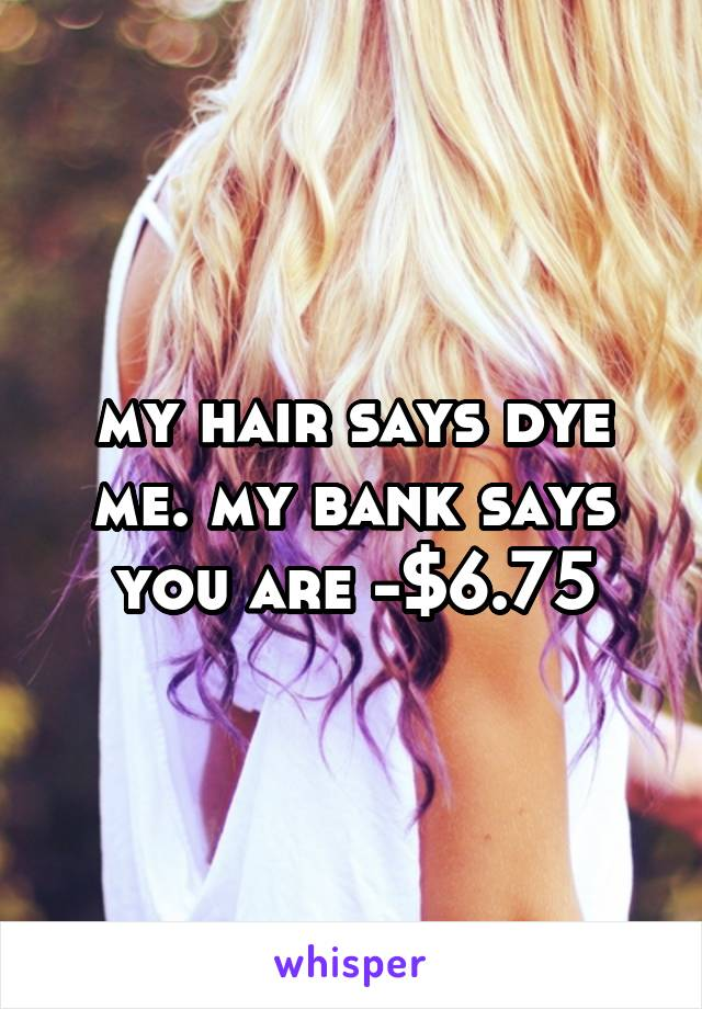 my hair says dye me. my bank says you are -$6.75