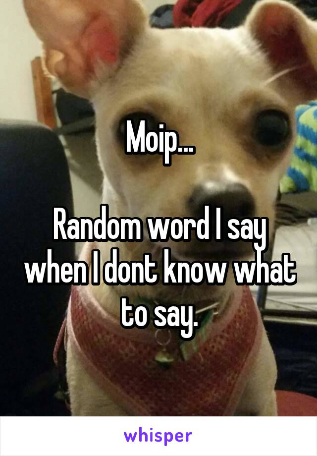 Moip...  Random word I say when I dont know what to say.
