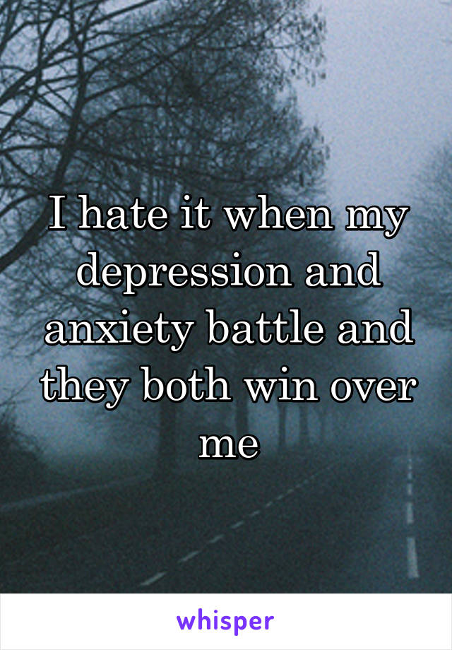 I hate it when my depression and anxiety battle and they both win over me