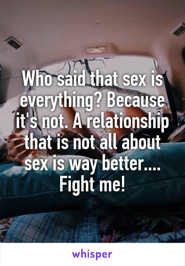 Who said that sex is everything? Because it's not. A relationship that is not all about sex is way better.... Fight me!