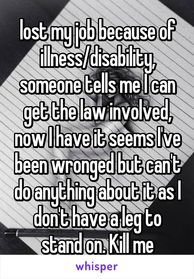 lost my job because of illness/disability, someone tells me I can get the law involved, now I have it seems I've been wronged but can't do anything about it as I don't have a leg to stand on. Kill me