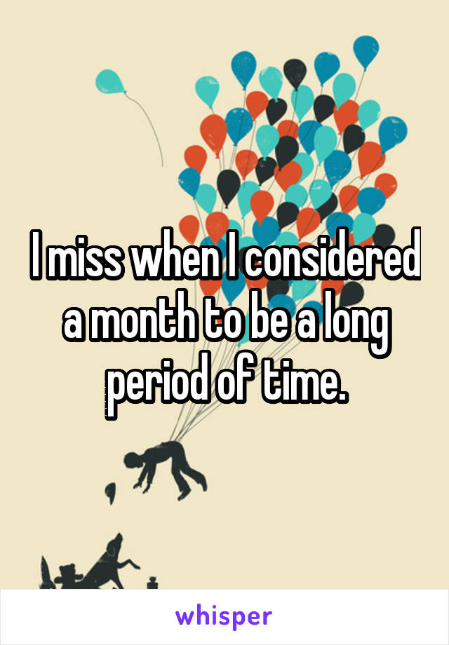 I miss when I considered a month to be a long period of time.