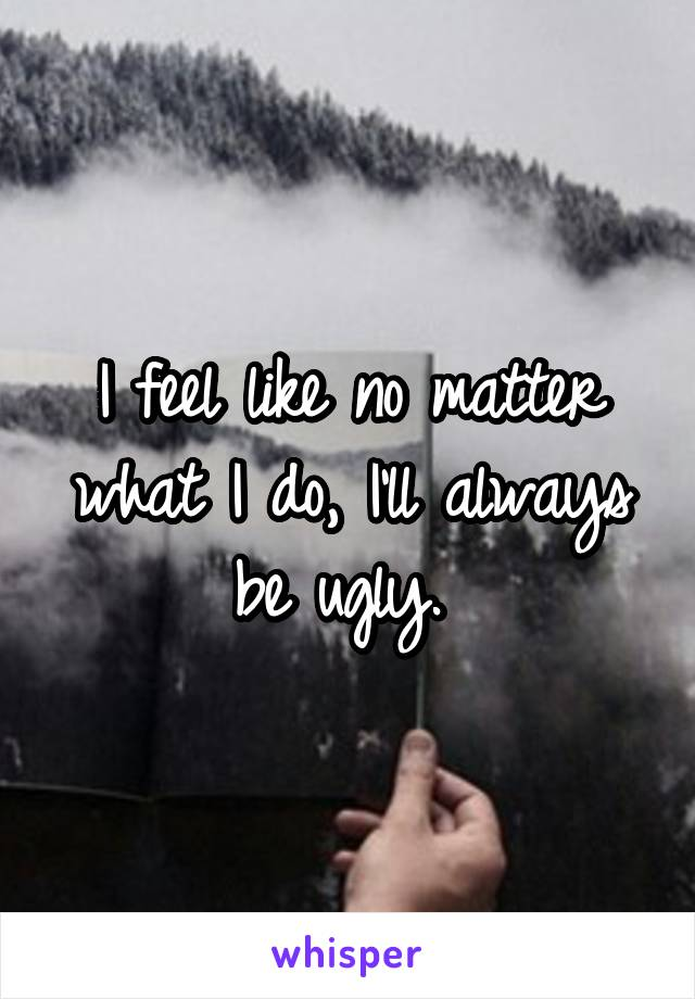 I feel like no matter what I do, I'll always be ugly.
