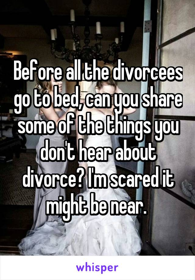 Before all the divorcees go to bed, can you share some of the things you don't hear about divorce? I'm scared it might be near.