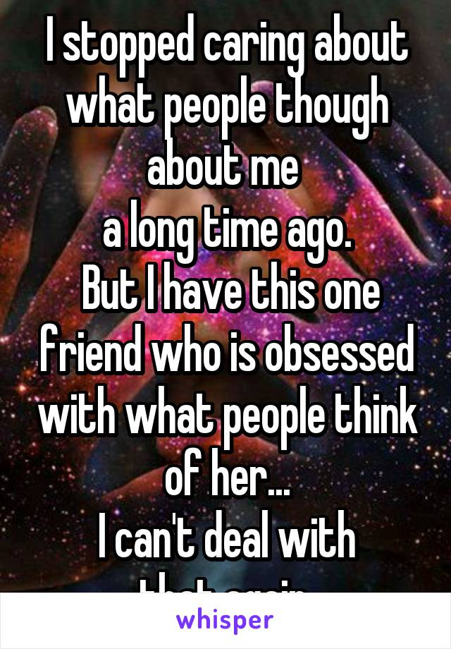 I stopped caring about what people though about me  a long time ago.  But I have this one friend who is obsessed with what people think of her...  I can't deal with  that again.