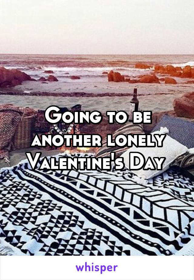 Going to be another lonely Valentine's Day