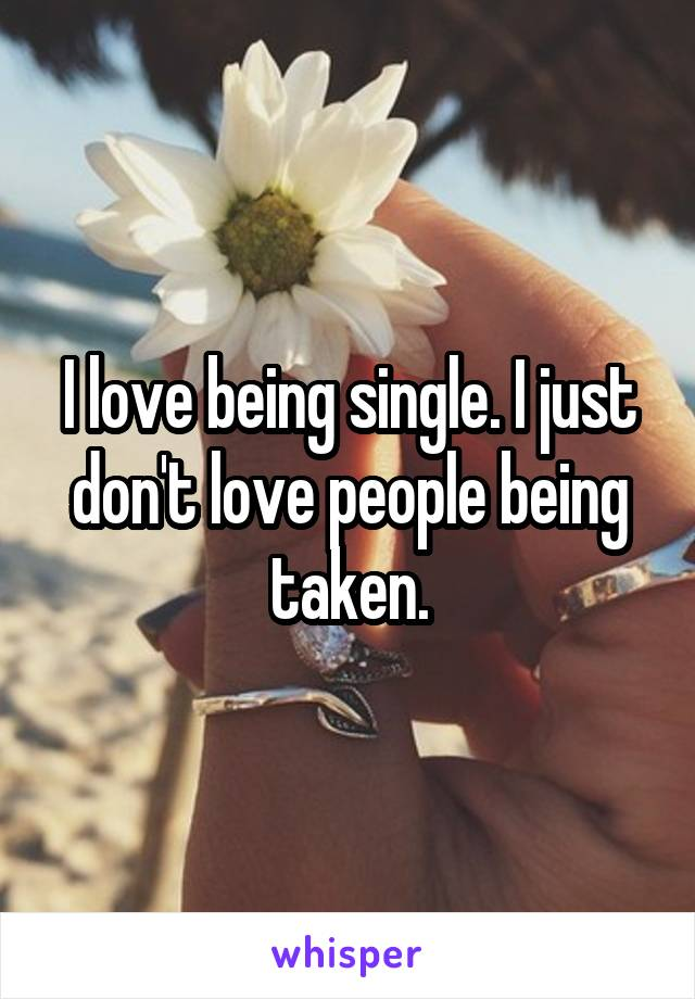 I love being single. I just don't love people being taken.