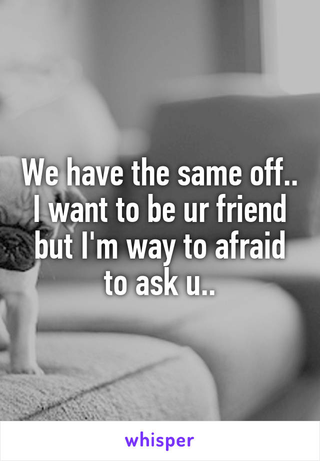 We have the same off.. I want to be ur friend but I'm way to afraid to ask u..