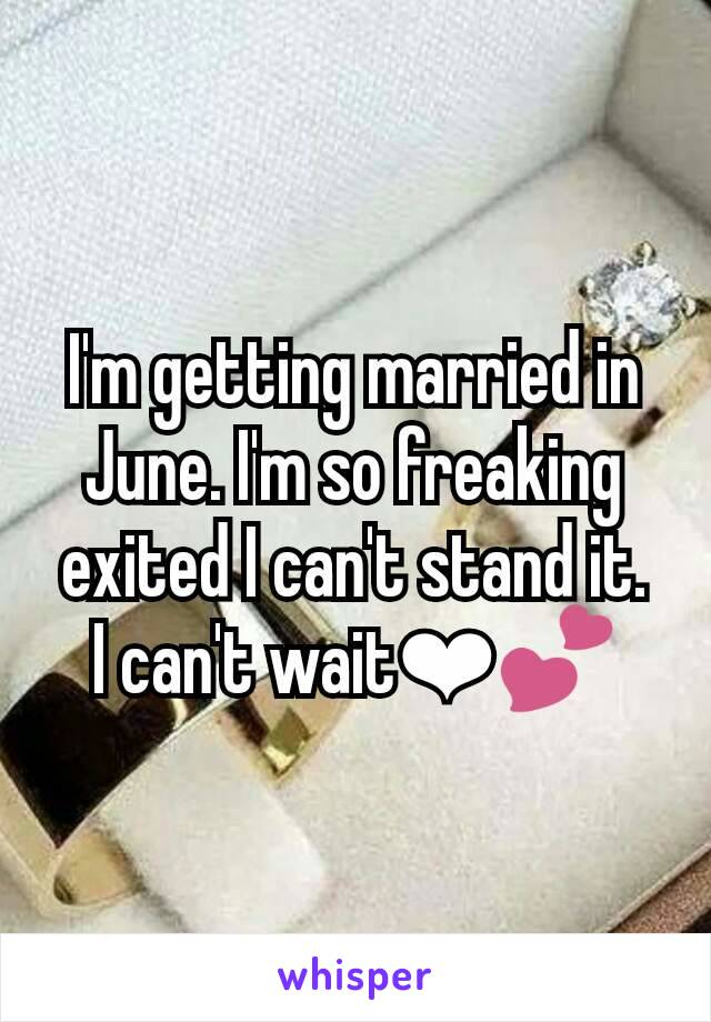 I'm getting married in June. I'm so freaking exited I can't stand it. I can't wait❤💕