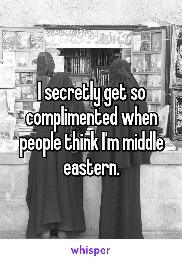 I secretly get so complimented when people think I'm middle eastern.