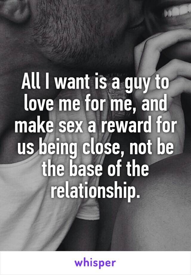 All I want is a guy to love me for me, and make sex a reward for us being close, not be the base of the relationship.