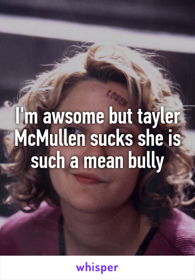 I'm awsome but tayler McMullen sucks she is such a mean bully