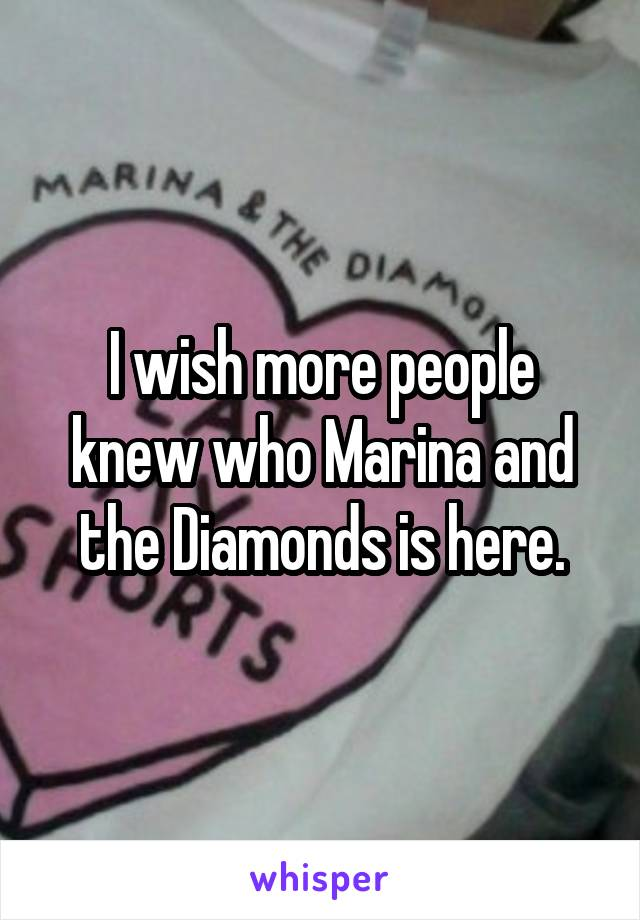I wish more people knew who Marina and the Diamonds is here.