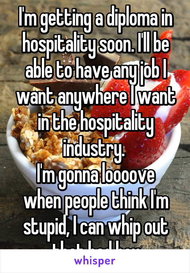 I'm getting a diploma in hospitality soon. I'll be able to have any job I want anywhere I want in the hospitality industry.  I'm gonna loooove when people think I'm stupid, I can whip out that bad boy