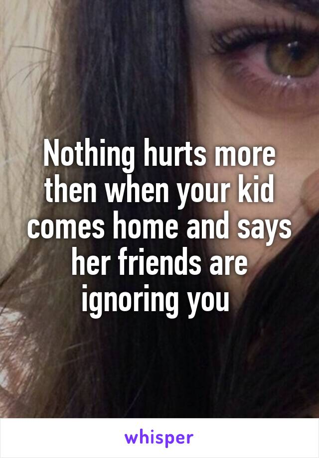 Nothing hurts more then when your kid comes home and says her friends are ignoring you