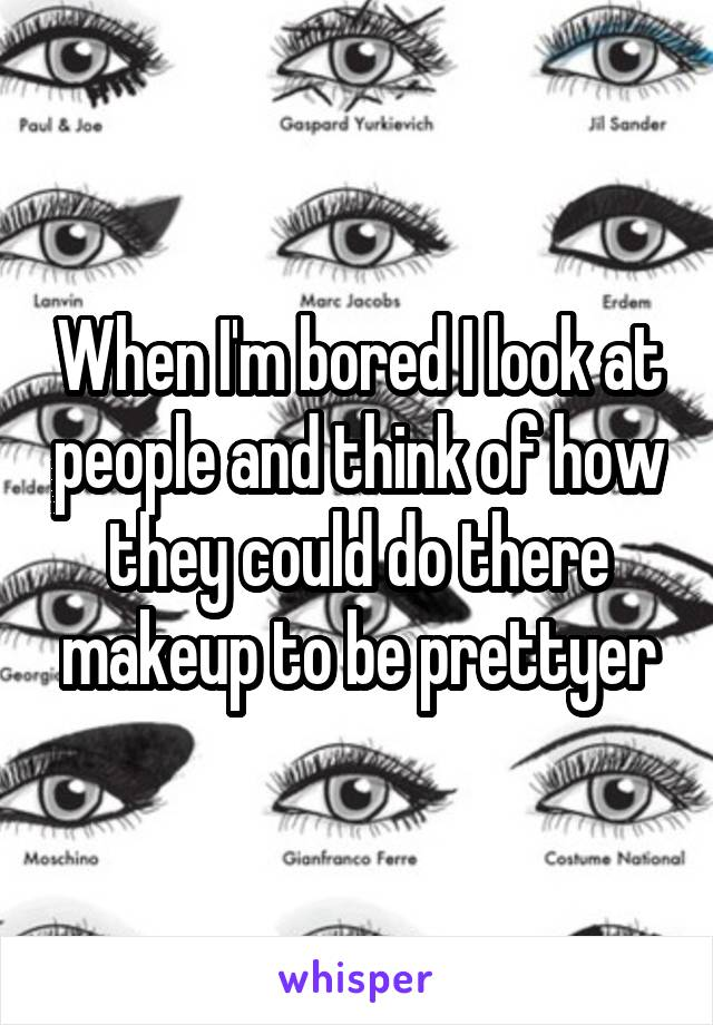 When I'm bored I look at people and think of how they could do there makeup to be prettyer