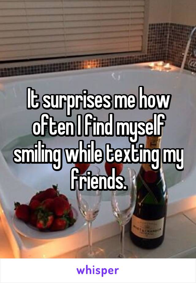 It surprises me how often I find myself smiling while texting my friends.