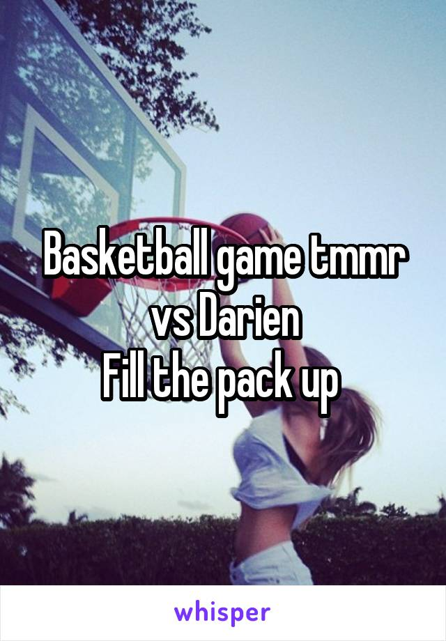 Basketball game tmmr vs Darien Fill the pack up