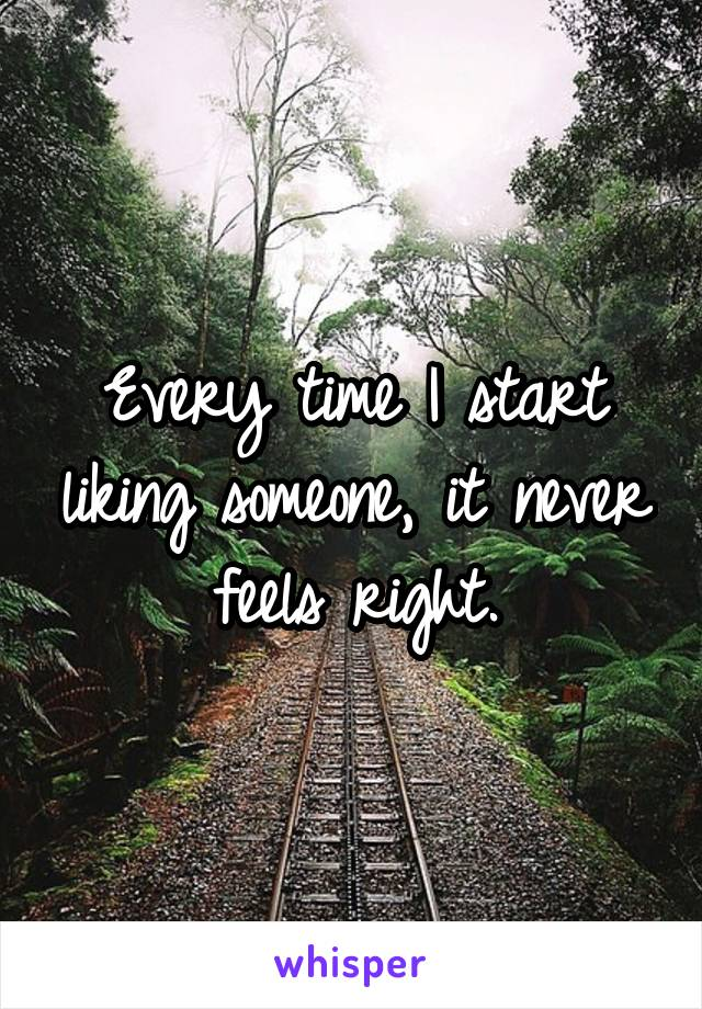 Every time I start liking someone, it never feels right.