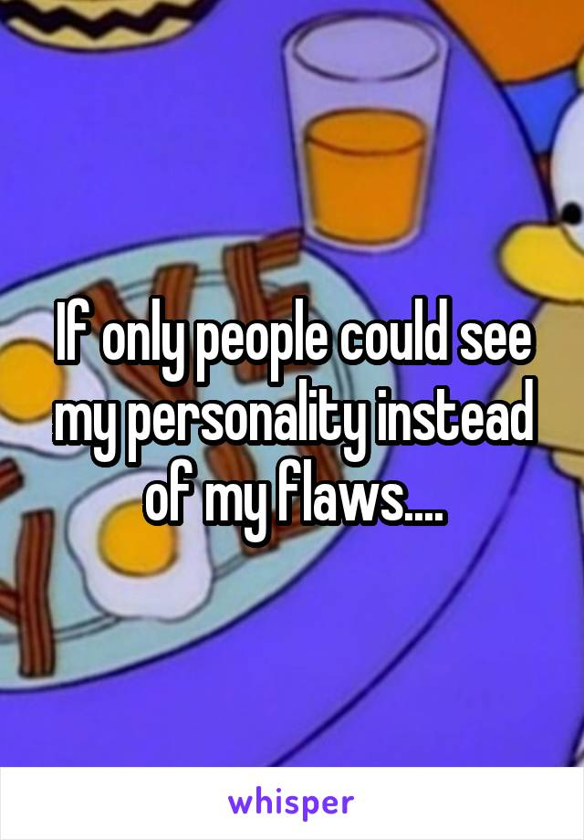 If only people could see my personality instead of my flaws....