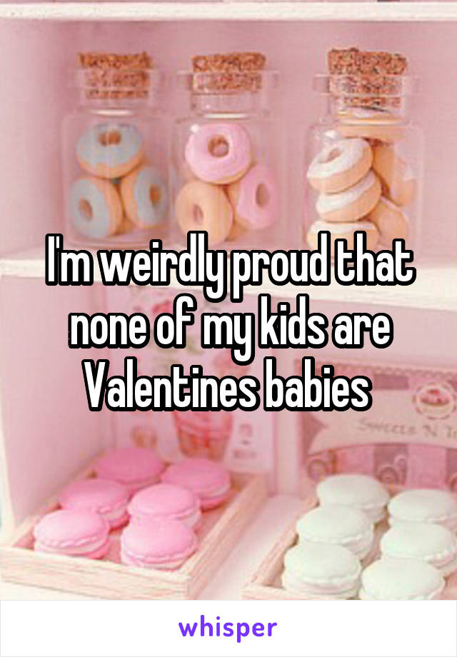 I'm weirdly proud that none of my kids are Valentines babies