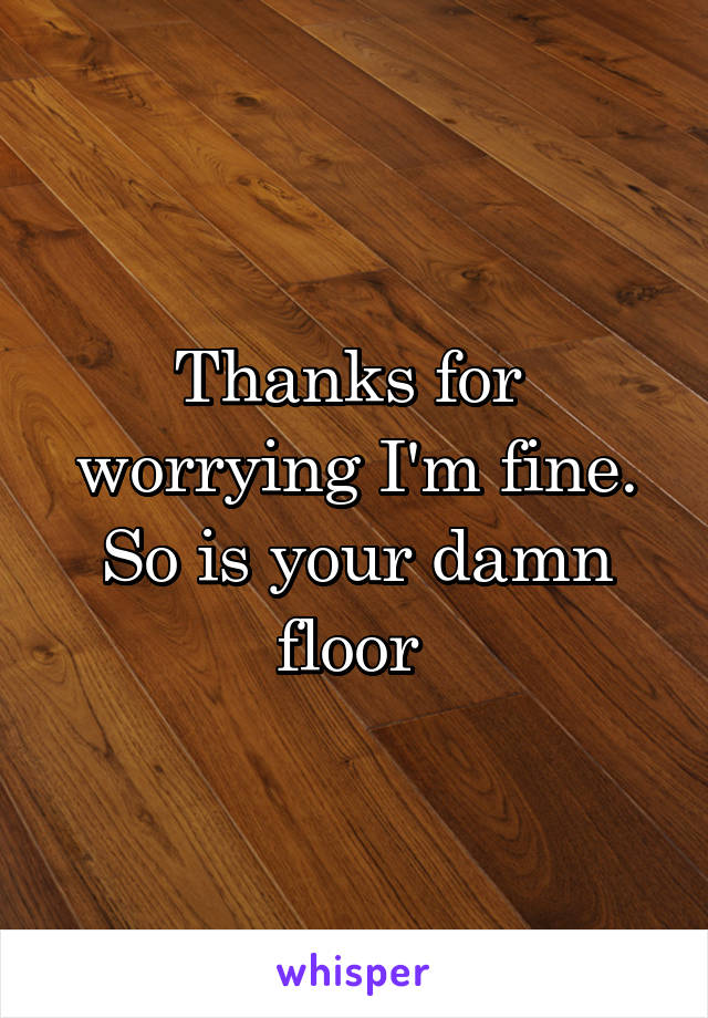 Thanks for  worrying I'm fine. So is your damn floor