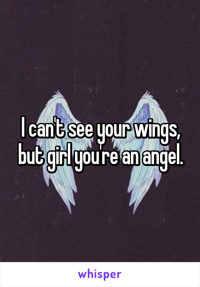 I can't see your wings, but girl you're an angel.