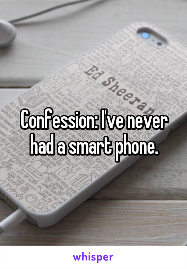 Confession: I've never had a smart phone.