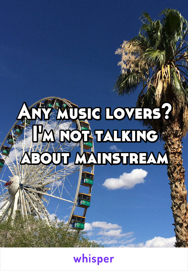 Any music lovers? I'm not talking about mainstream