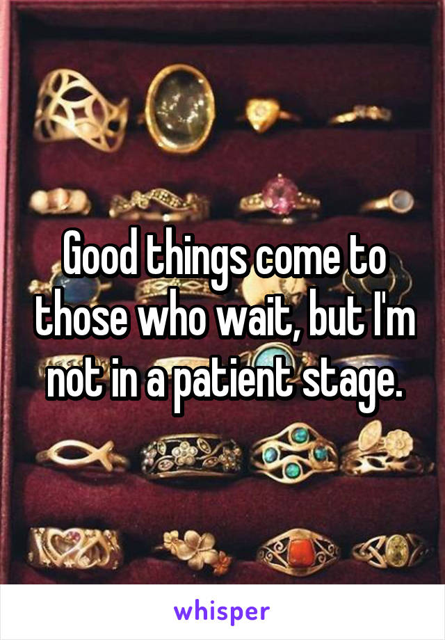 Good things come to those who wait, but I'm not in a patient stage.