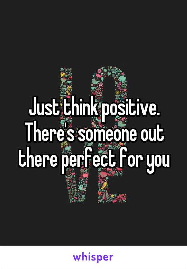 Just think positive. There's someone out there perfect for you