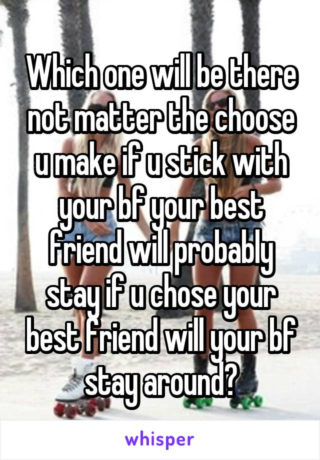 Which one will be there not matter the choose u make if u stick with your bf your best friend will probably stay if u chose your best friend will your bf stay around?