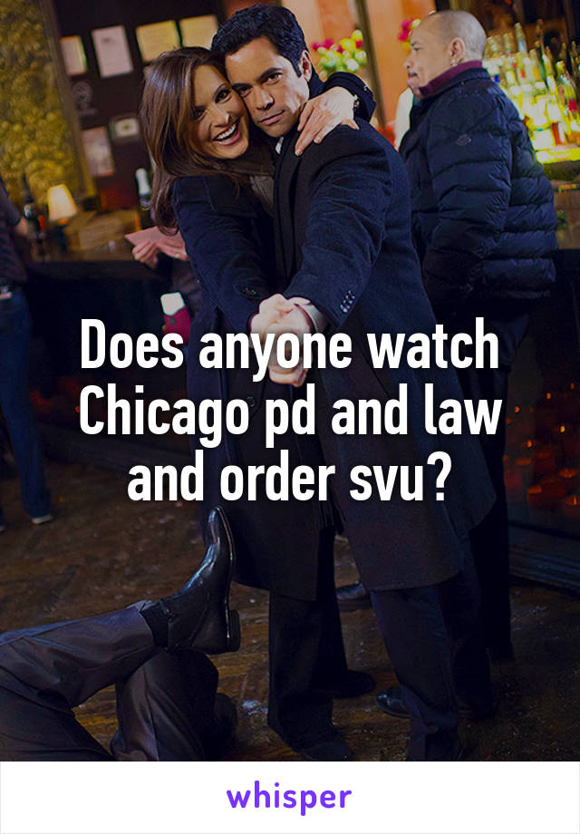 Does anyone watch Chicago pd and law and order svu?