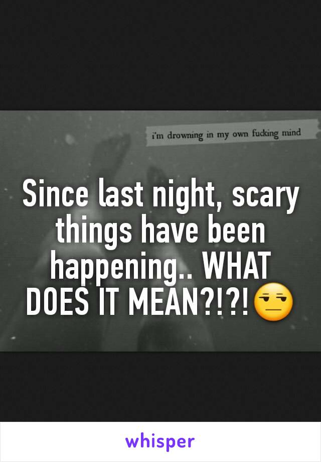 Since last night, scary things have been happening.. WHAT DOES IT MEAN?!?!😒