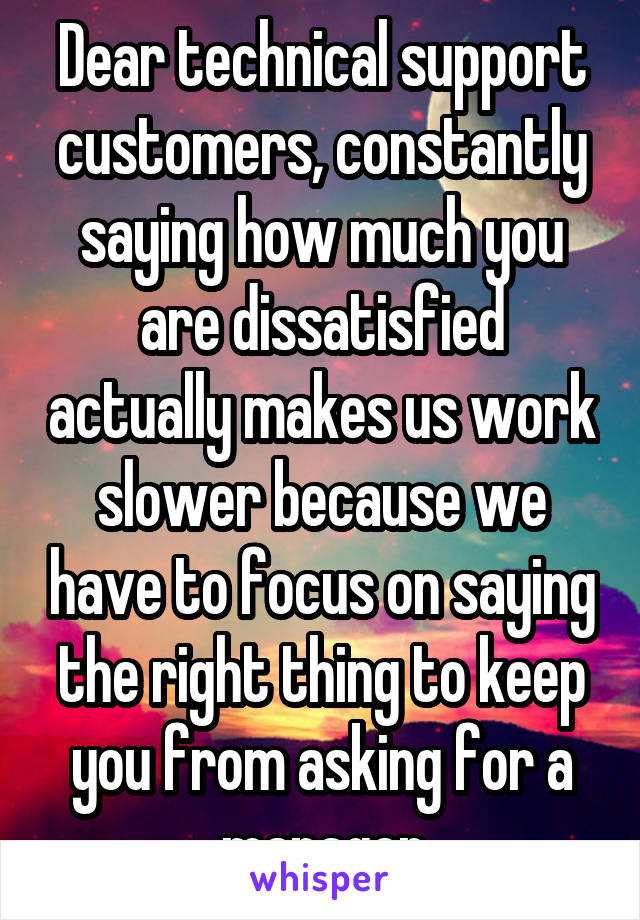 Dear technical support customers, constantly saying how much you are dissatisfied actually makes us work slower because we have to focus on saying the right thing to keep you from asking for a manager