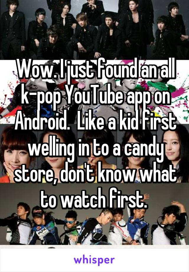 Wow. I just found an all k-pop YouTube app on Android.  Like a kid first welling in to a candy store, don't know what to watch first.