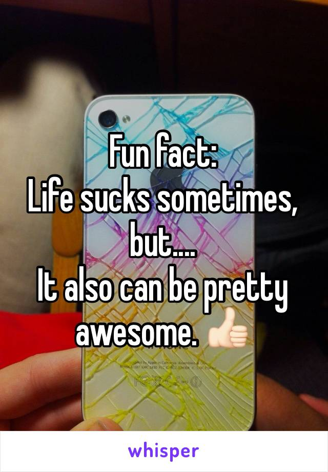 Fun fact:  Life sucks sometimes, but.... It also can be pretty awesome. 👍🏻
