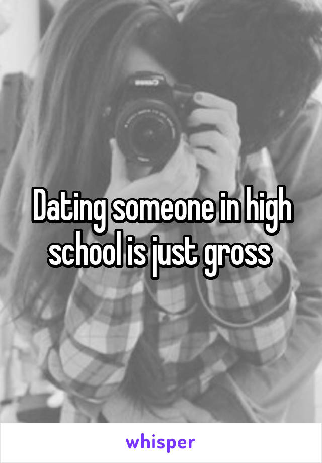 Dating someone in high school is just gross