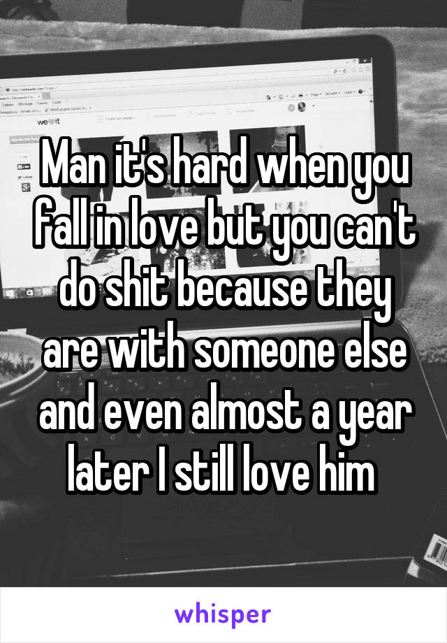 Man it's hard when you fall in love but you can't do shit because they are with someone else and even almost a year later I still love him