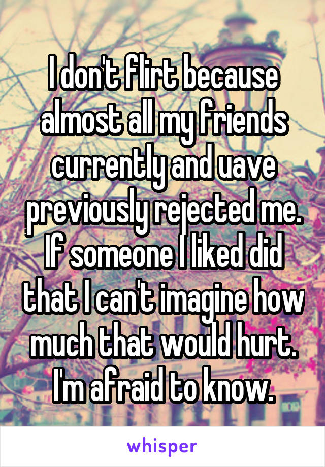 I don't flirt because almost all my friends currently and uave previously rejected me. If someone I liked did that I can't imagine how much that would hurt. I'm afraid to know.